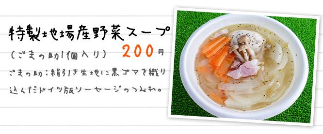 特製地場産野菜スープ (ごまの助1個入り) 200円 ごまの助:絹引き生地に黒ゴマを織り 込んだドイツ版ソーセージのつみれ。